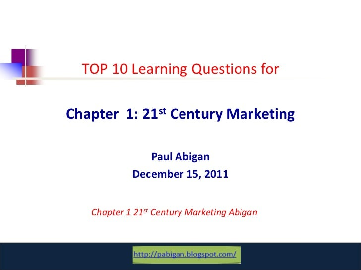 TOP 10 Learning Questions forChapter 1: 21st Century Marketing               Paul Abigan            December 15, 2011   Ch...
