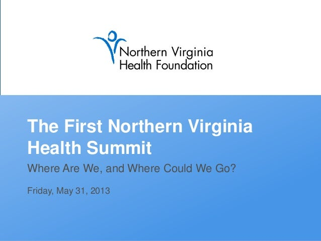 The First Northern Virginia Health Summit Where Are We, and Where Could We Go? Friday, May 31, 2013