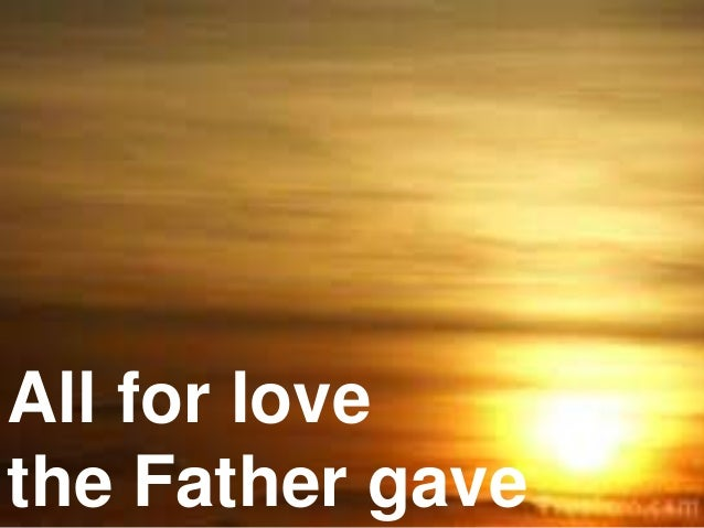 All for love the Father gave