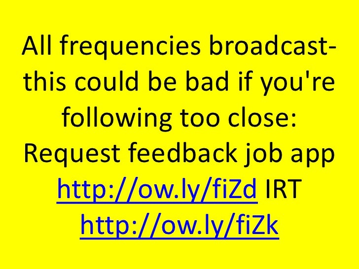 All frequencies broadcast-this could be bad if you're following too close: Request feedback job app http://ow.ly/fiZd...