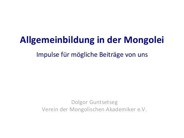 Allgemeinbildung  in  der  Mongolei   Impulse  für  mögliche  Beiträge  von  uns         Dolgor  ...