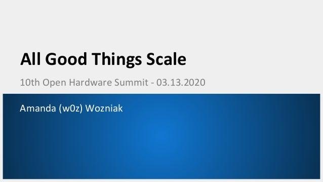 All Good Things Scale 10th Open Hardware Summit - 03.13.2020 Amanda (w0z) Wozniak