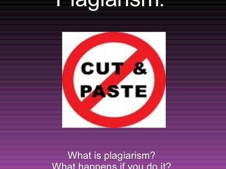 Plagiarism :  What is plagiarism?  What happens if you do it?  How can you avoid it?