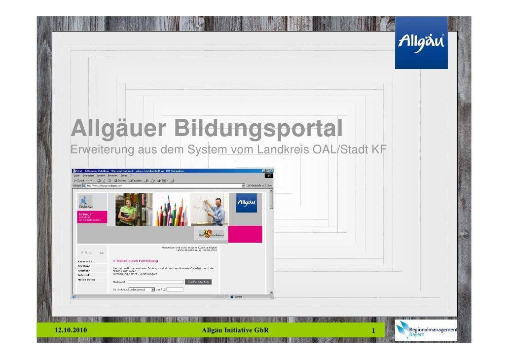 Allgäuer Bildungsportal     Erweiterung aus dem System vom Landkreis OAL/Stadt KF     12.10.2010                Allgäu Ini...