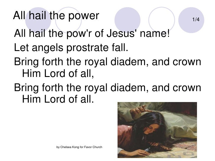 All hail the power<br />1/4<br />All hail the pow'r of Jesus' name!<br />Let angels prostrate fall.<br />Bring forth the r...