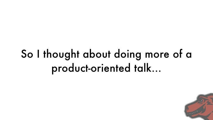 So I thought about doing more of a        product-oriented talk...