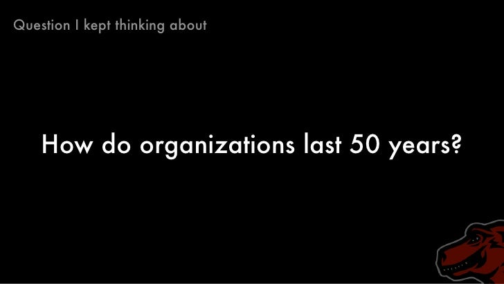 Question I kept thinking about         How do organizations last 50 years?