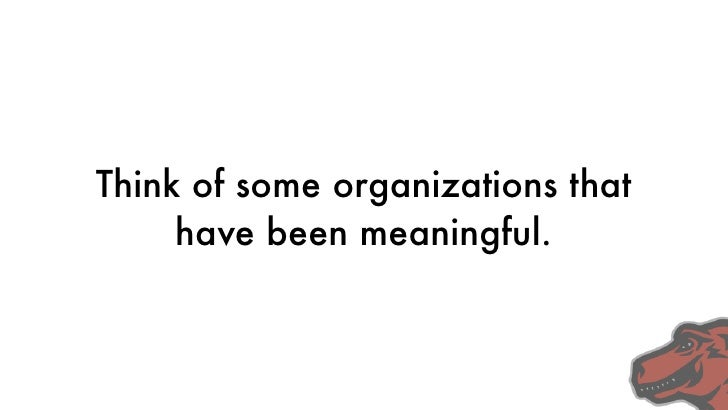 Think of some organizations that      have been meaningful.
