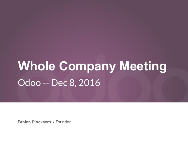 Whole Company Meeting Odoo -- Dec 8, 2016 Fabien Pinckaers • Founder