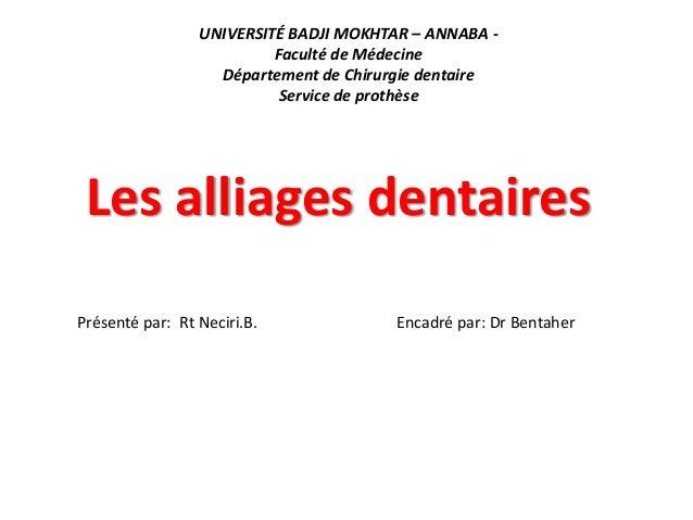 UNIVERSITÉ BADJI MOKHTAR – ANNABA - Faculté de Médecine Département de Chirurgie dentaire Service de prothèse Les alliages...