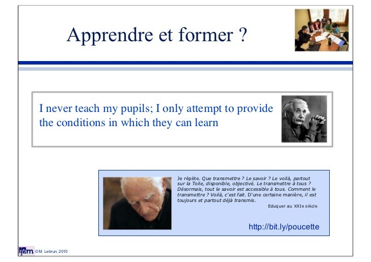 Apprendre et former ?  I never teach my pupils; I only attempt to provide  the conditions in which they can learn         ...