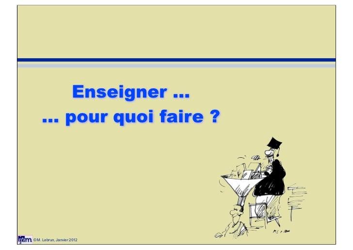Enseigner ...    ... pour quoi faire ?© M. Lebrun, Janvier 2012