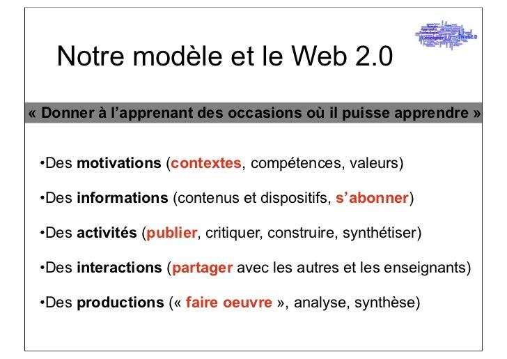 Notre modèle et le Web 2.0« Donner à l'apprenant des occasions où il puisse apprendre » •Des motivations (contextes, compé...