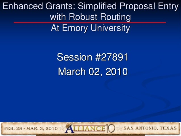 Enhanced Grants: Simplified Proposal Entry with Robust Routing At Emory University Session #27891 March 02, 2010