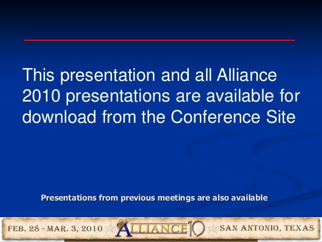 This presentation and all Alliance 2010 presentations are available for download from the Conference Site Presentations fr...