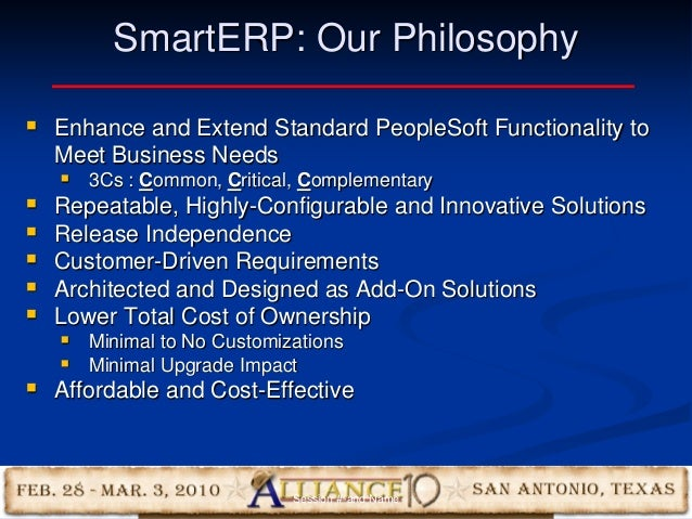 8 SmartERP: Our Philosophy  Enhance and Extend Standard PeopleSoft Functionality to Meet Business Needs  3Cs : Common, C...