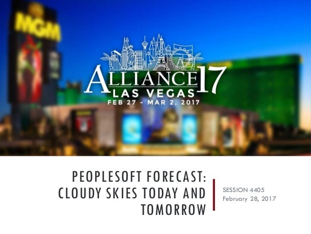 PEOPLESOFT FORECAST: CLOUDY SKIES TODAY AND TOMORROW SESSION 4405 February 28, 2017