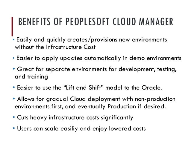 BENEFITS OF PEOPLESOFT CLOUD MANAGER • Easily and quickly creates/provisions new environments without the Infrastructure C...