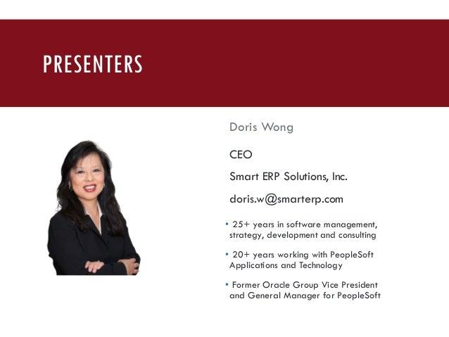 PRESENTERS Doris Wong CEO Smart ERP Solutions, Inc. doris.w@smarterp.com • 25+ years in software management, strategy, dev...