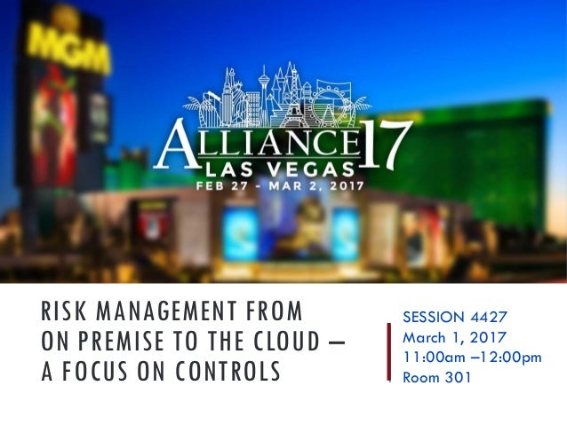 RISK MANAGEMENT FROM ON PREMISE TO THE CLOUD – A FOCUS ON CONTROLS SESSION 4427 March 1, 2017 11:00am –12:00pm Room 301