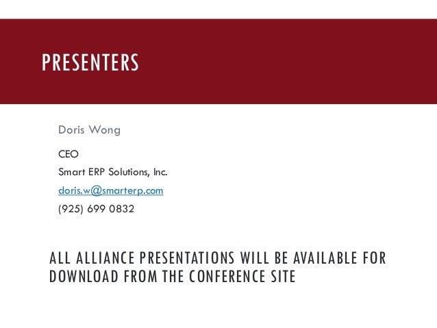 PRESENTERS Doris Wong CEO Smart ERP Solutions, Inc. doris.w@smarterp.com (925) 699 0832 ALL ALLIANCE PRESENTATIONS WILL BE...