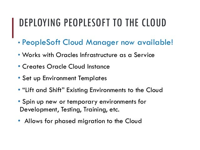 DEPLOYING PEOPLESOFT TO THE CLOUD • PeopleSoft Cloud Manager now available! • Works with Oracles Infrastructure as a Servi...