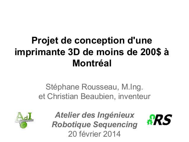 Projet de conception d'une imprimante 3D de moins de 200$ à Montréal Stéphane Rousseau, M.Ing. et Christian Beaubien, inve...