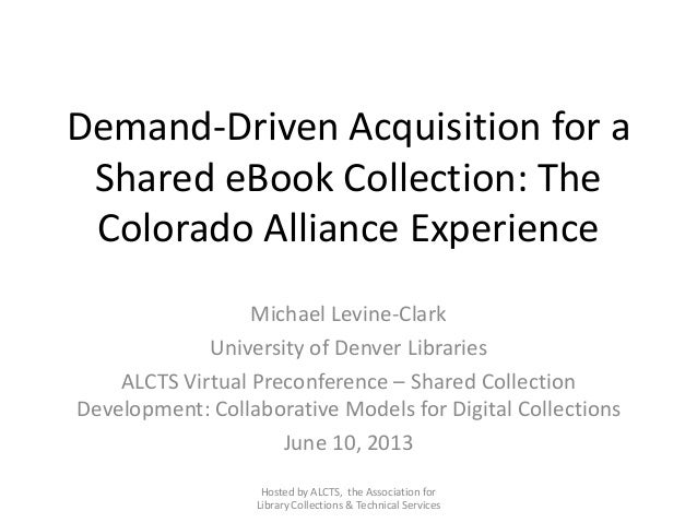 Demand-Driven Acquisition for aShared eBook Collection: TheColorado Alliance ExperienceMichael Levine-ClarkUniversity of D...