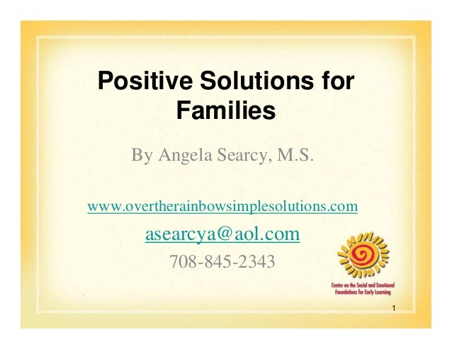 Positive Solutions for Families By Angela Searcy, M.S. www.overtherainbowsimplesolutions.com  asearcya@aol.com 708-845-234...