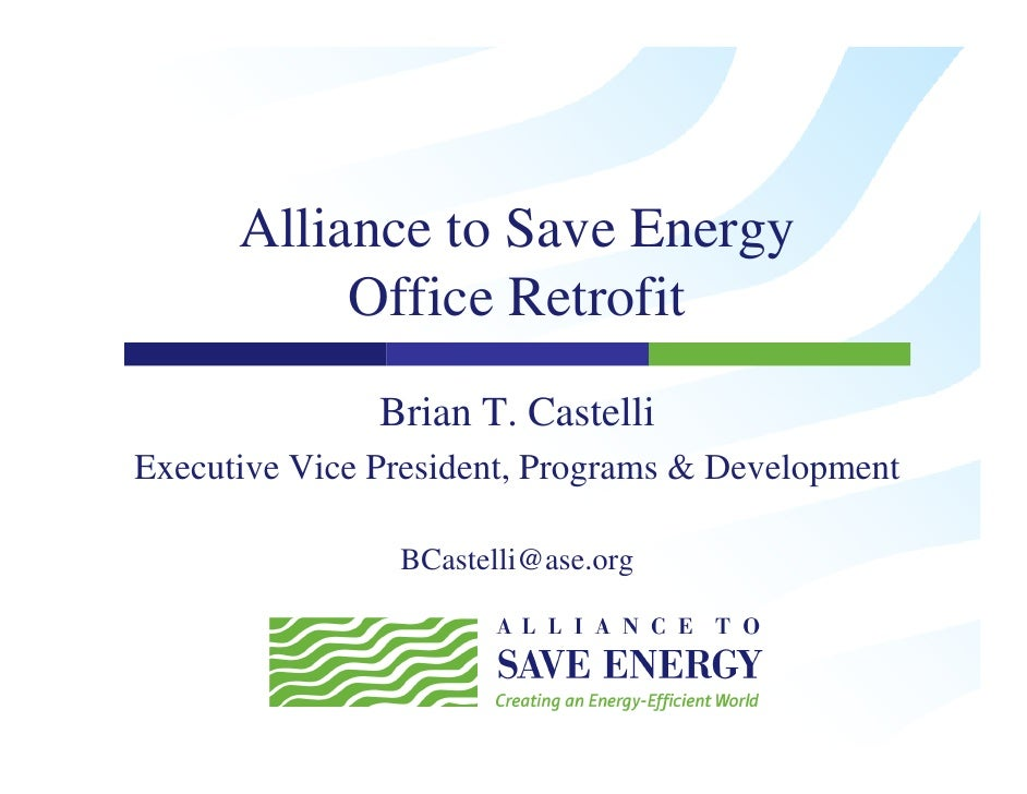 Alliance to Save Energy            Office Retrofit                Brian T. Castelli Executive Vice President, Programs & D...