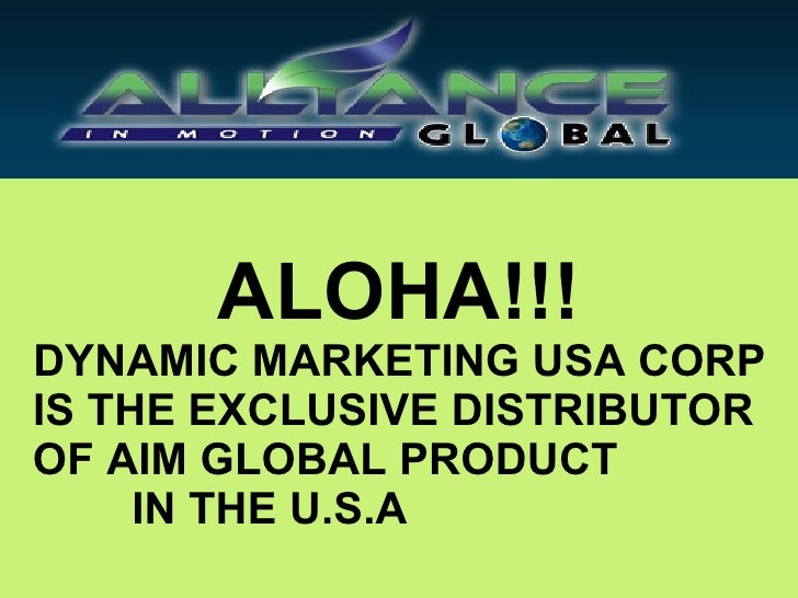 ALOHA!!! DYNAMIC MARKETING USA CORP IS THE EXCLUSIVE DISTRIBUTOR  OF AIM GLOBAL PRODUCT  IN THE U.S.A