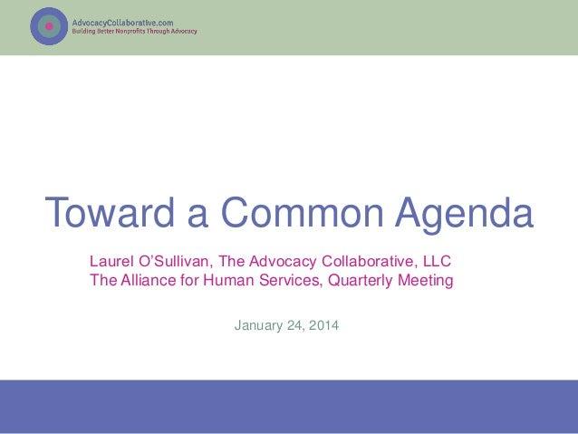 Toward a Common Agenda Laurel O'Sullivan, The Advocacy Collaborative, LLC The Alliance for Human Services, Quarterly Meeti...