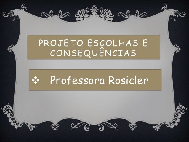 PROJETO ESCOLHAS E CONSEQUÊNCIAS  Professora Rosicler