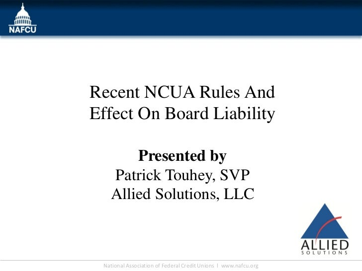 Recent NCUA Rules AndEffect On Board Liability       Presented by   Patrick Touhey, SVP   Allied Solutions, LLC National A...