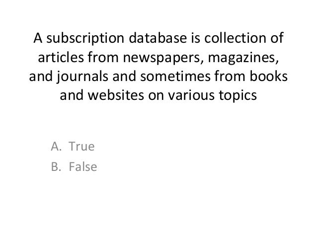 A subscription database is collection of articles from newspapers, magazines, and journals and sometimes from books and we...