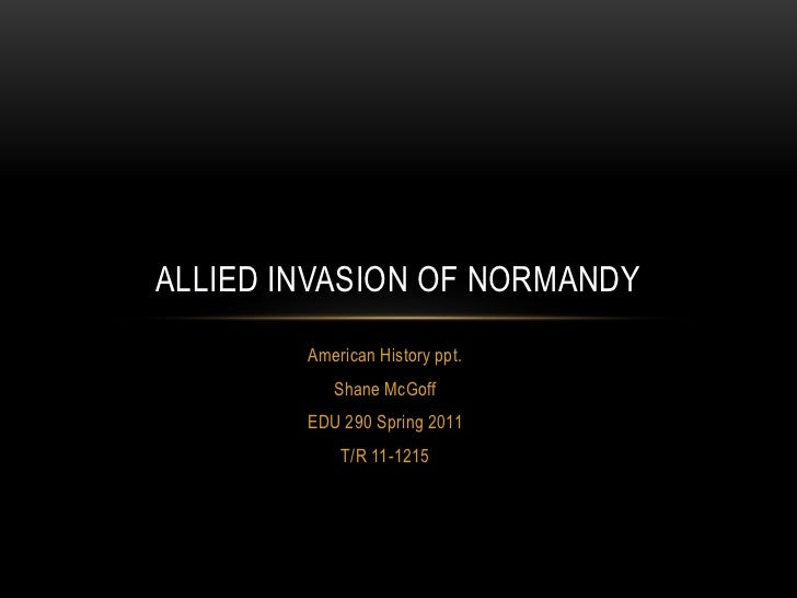 American History ppt.<br />Shane McGoff<br />EDU 290 Spring 2011<br />T/R 11-1215<br />Allied invasion of Normandy<br />