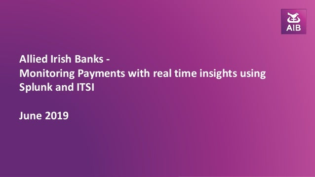 Allied Irish Banks - Monitoring Payments with real time insights using Splunk and ITSI June 2019