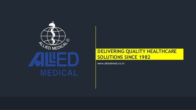DELIVERING QUALITY HEALTHCARE SOLUTIONS SINCE 1982 www.alliedmed.co.in