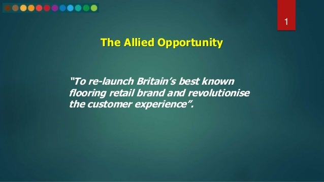 "The Allied Opportunity 1 ""To re-launch Britain's best known flooring retail brand and revolutionise the customer experienc..."