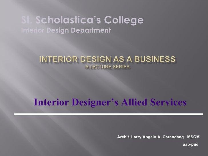 Interior Designer's Allied Services St. Scholastica's College Interior Design Department Arch't. Larry Angelo A. Carandang...