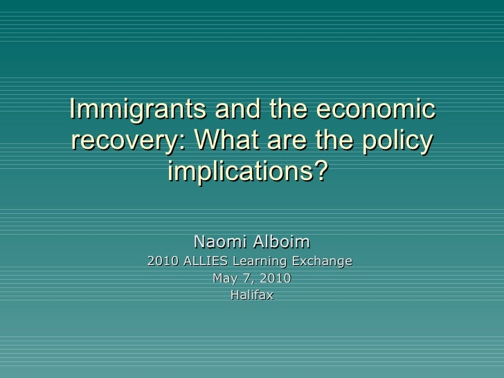 Immigrants and the economic recovery: What are the policy implications?  Naomi Alboim 2010 ALLIES Learning Exchange  May 7...
