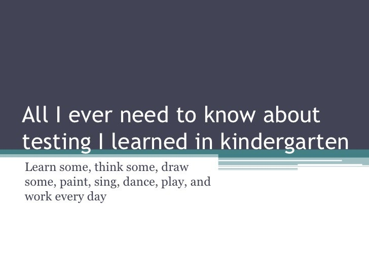 All I ever need to know about testing I learned in kindergarten<br />Learn some, think some, draw some, paint, sing, dance...