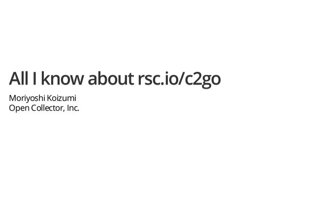 All I know about rsc.io/c2go Moriyoshi Koizumi Open Collector, Inc.