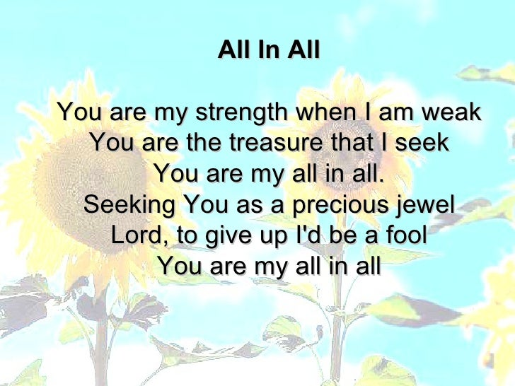All In All You are my strength when I am weak You are the treasure that I seek You are my all in all. Seeking You as a pre...