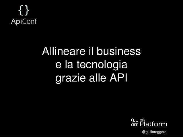 Allineare il business e la tecnologia grazie alle API @giulioroggero
