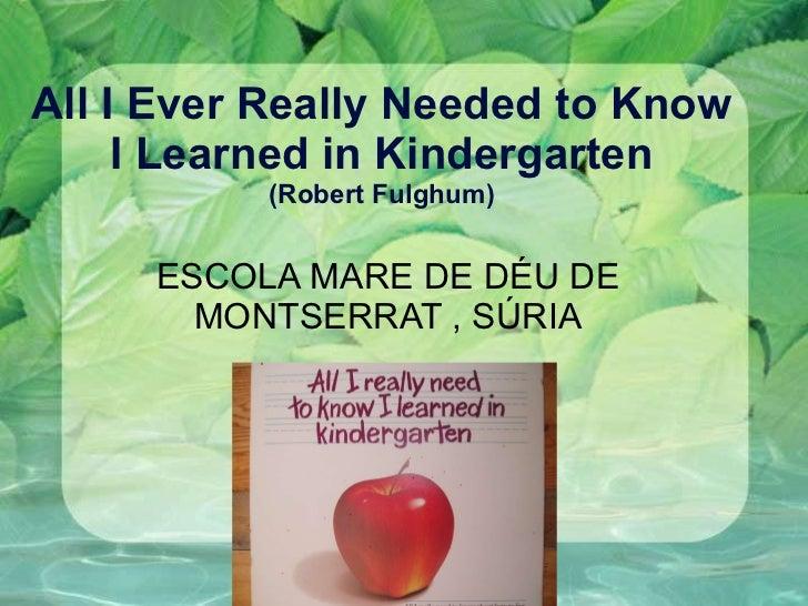 All I Ever Really Needed to Know I Learned in Kindergarten (Robert Fulghum) ESCOLA MARE DE DÉU DE MONTSERRAT , SÚRIA