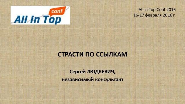 СТРАСТИ ПО ССЫЛКАМ Сергей ЛЮДКЕВИЧ, независимый консультант All in Top Conf 2016 16-17 февраля 2016 г.