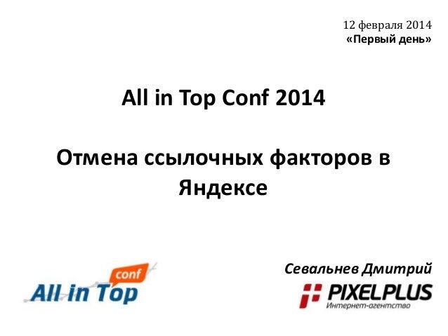 12 февраля 2014  «Первый день»  All in Top Conf 2014 Отмена ссылочных факторов в Яндексе Севальнев Дмитрий