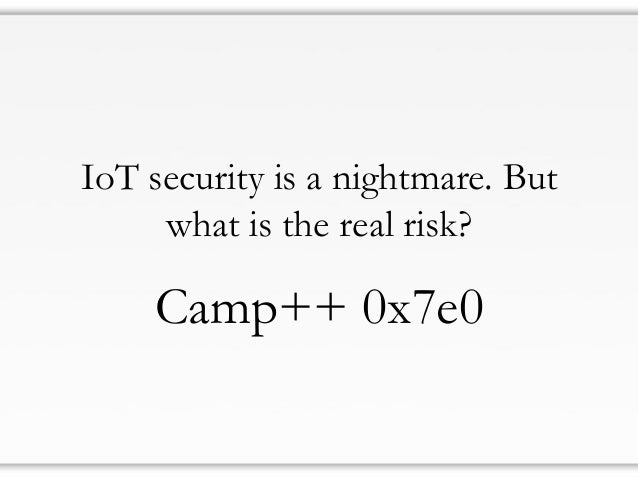 IoT security is a nightmare. But what is the real risk? Camp++ 0x7e0
