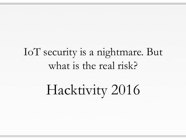 IoT security is a nightmare. But what is the real risk? Hacktivity 2016